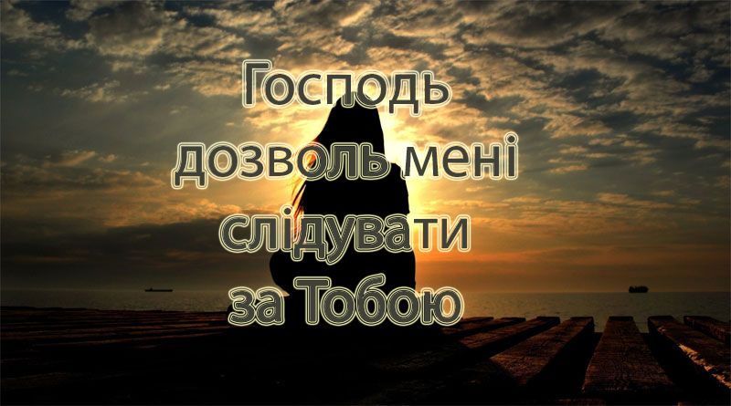 Господь дозволь мені слідувати за Тобою